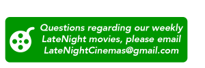Questions regarding our weekly LateNight movies, please email LateNightCinemas@gmail.com