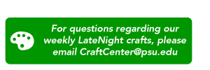 For questions regarding our weekly LateNight crafts, please email CraftCenter@psu.edu